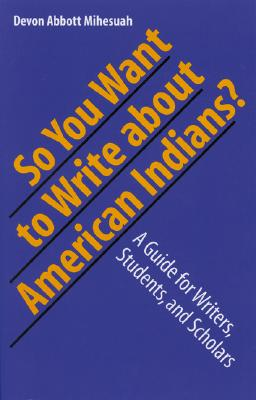 So You Want To Write About American Indians? By Mihesuah, Devon A.